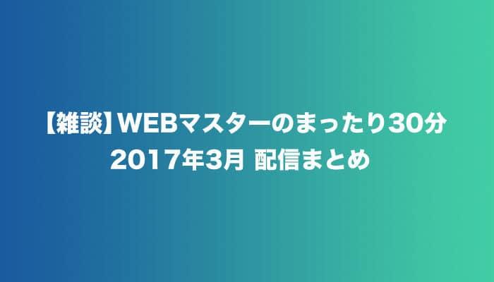 【雑談】WEBマスターのまったり30分の2017年3月配信まとめ