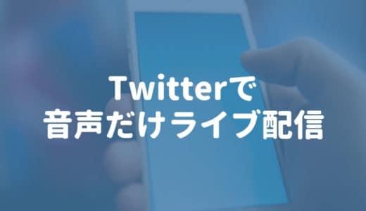 Twitter(Periscope)で「音声だけのライブ配信」ができるようになったぞ!