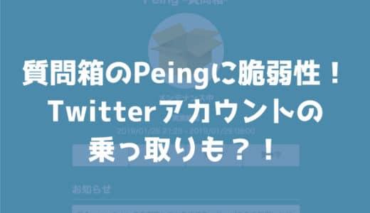 【問題解決済み】Twitterの質問箱「Peing」の脆弱性によりTwitterアカウントが乗っ取られる危険が!