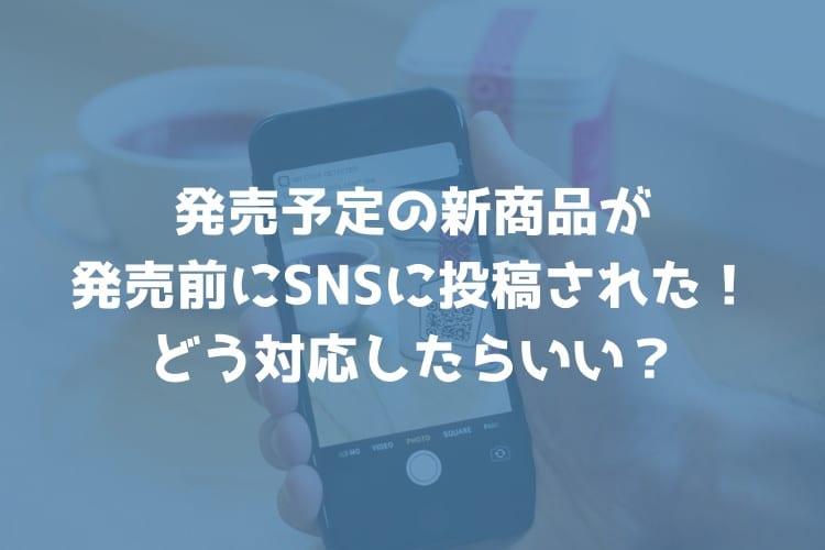 発売予定の新商品が発売前にSNSに投稿されてる!どう対応したらいい?【回答】