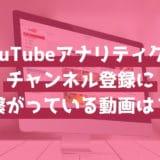 YouTubeアナリティクスで「チャンネル登録」につながっている動画を見つけよう!