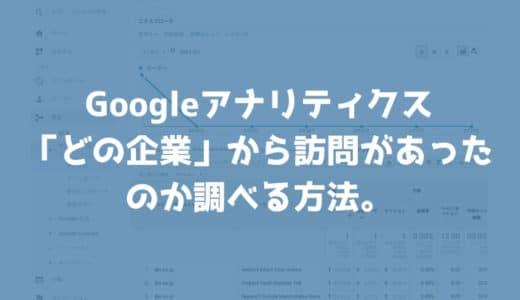 Googleアナリティクスで「どの企業」から訪問があったのか調べる方法。ついでに閲覧されたページも調べよう。