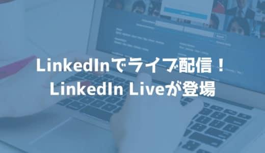 LinkedInでライブ配信ができるようになる!LinkedIn Liveが登場!