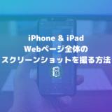 【iPhone・iPad】Webサイト全体をフルスクリーンでスクリーンショットを撮る方法