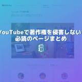 YouTubeで著作権を侵害しないために読んでおくべき3つのページ