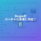速報!Skypeがバーチャル背景に対応したぞ!背景画像の設定方法を紹介!
