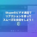 Skypeで「リアクション」が取りやすくなった!会話を遮らずに反応できるよ!
