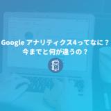 5分でわかる!Google アナリティクス4ってなに?今までと何が違うの?