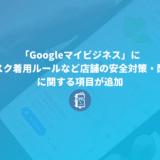 「Googleマイビジネス」にマスク着用ルールなど店舗の安全対策・配慮に関する項目が追加