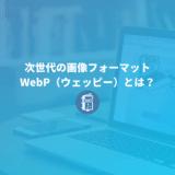 WebP(ウェッピー)とは?導入方法や使用するメリット・デメリットまとめ