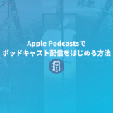 Apple Podcastsでポッドキャスト配信をはじめる方法【解説】