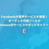 Facebookが音声コンテンツに乗り出した!オーディオ作成ツールやClubhouse似サービス、ポッドキャストを発表!