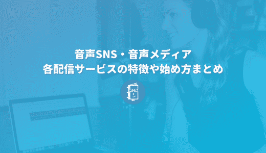 音声SNSや音声メディア、どうやって始める?各配信サービスの特徴や始め方まとめ