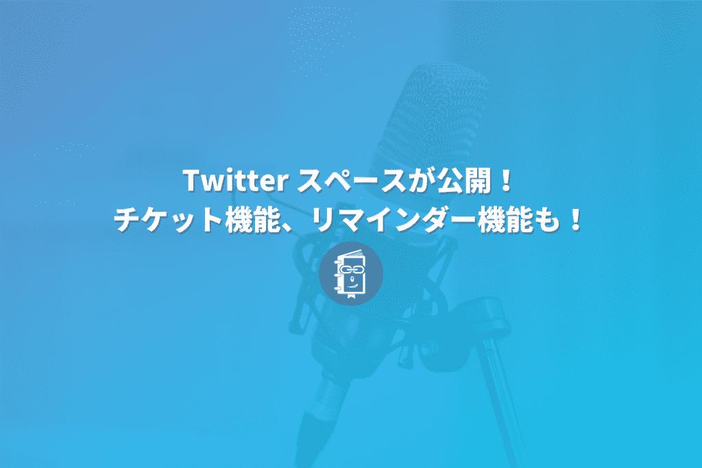 Twitterの「Spaces」フォロワーが600以上のアカウントに公開!チケットやリマインダー機能も発表!