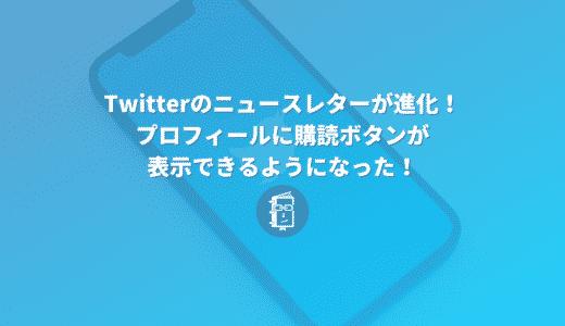 Twitterのニュースレターが進化!プロフィールに購読ボタンが表示できるようになった!